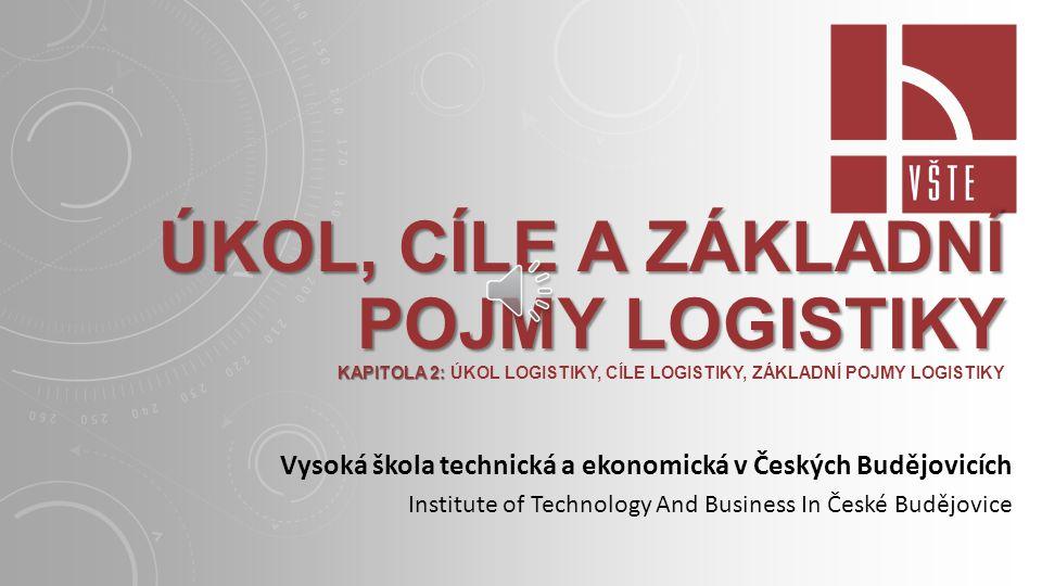 ÚKOL, CÍLE A ZÁKLADNÍ POJMY LOGISTIKY KAPITOLA 2: ÚKOL, CÍLE A ZÁKLADNÍ POJMY LOGISTIKY KAPITOLA 2: ÚKOL LOGISTIKY, CÍLE LOGISTIKY, ZÁKLADNÍ POJMY LOGISTIKY Vysoká škola technická a ekonomická v Českých Budějovicích Institute of Technology And Business In České Budějovice