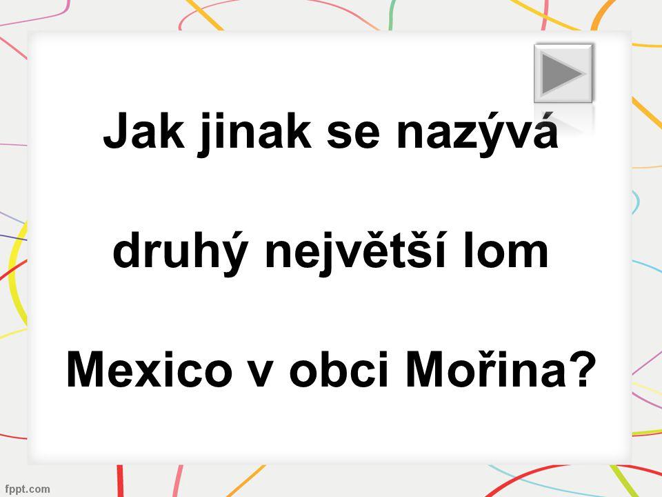 Jak jinak se nazývá druhý největší lom Mexico v obci Mořina?