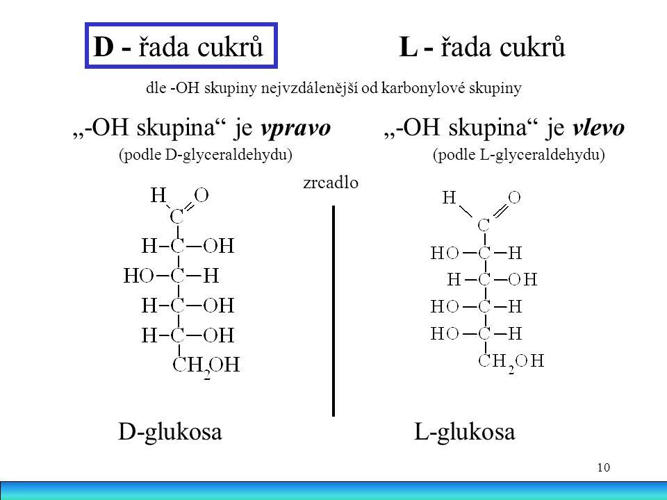 """10 D - řada cukrů L - řada cukrů """"-OH skupina je vpravo """"-OH skupina je vlevo (podle D-glyceraldehydu) (podle L-glyceraldehydu) zrcadlo D-glukosa L-glukosa dle -OH skupiny nejvzdálenější od karbonylové skupiny"""