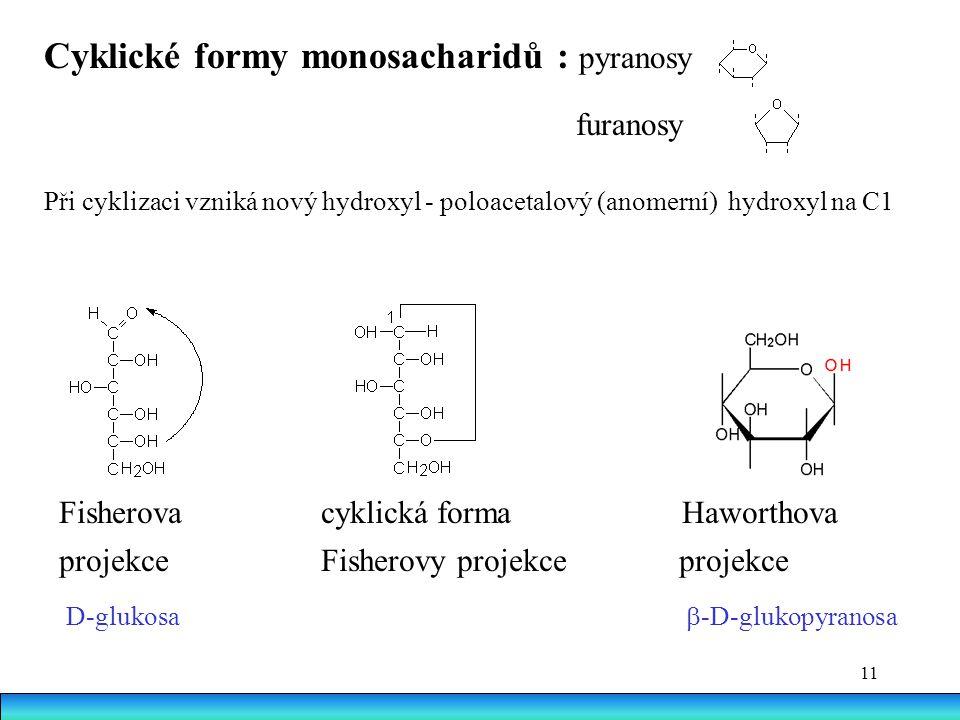 11  -D-glukopyranosa D-glukosa Cyklické formy monosacharidů : pyranosy furanosy Při cyklizaci vzniká nový hydroxyl - poloacetalový (anomerní) hydroxyl na C1 Fisherova cyklická forma Haworthova projekce Fisherovy projekce projekce
