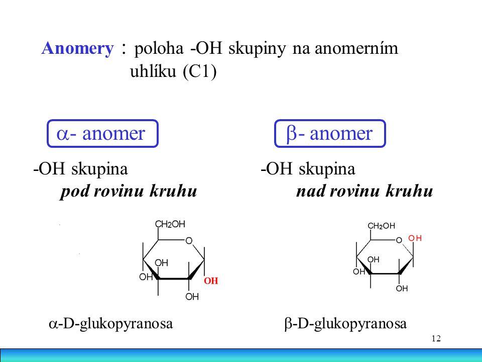 12 Anomery : poloha -OH skupiny na anomerním uhlíku (C1)  - anomer  - anomer -OH skupina pod rovinu kruhu nad rovinu kruhu  -D-glukopyranosa  -D-glukopyranosa