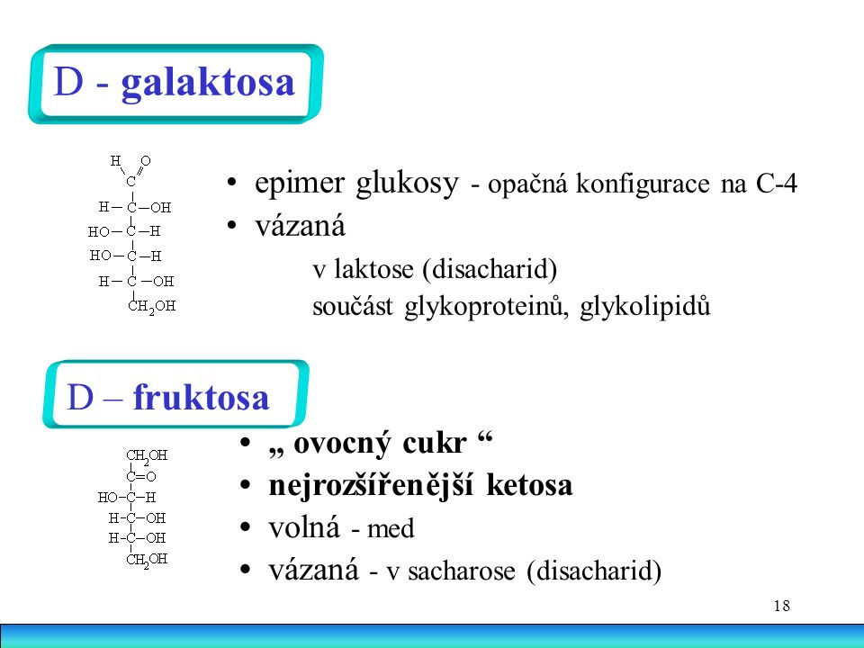 """18 D - galaktosa epimer glukosy - opačná konfigurace na C-4 vázaná v laktose (disacharid) součást glykoproteinů, glykolipidů D – fruktosa """" ovocný cukr nejrozšířenější ketosa volná - med vázaná - v sacharose (disacharid)"""
