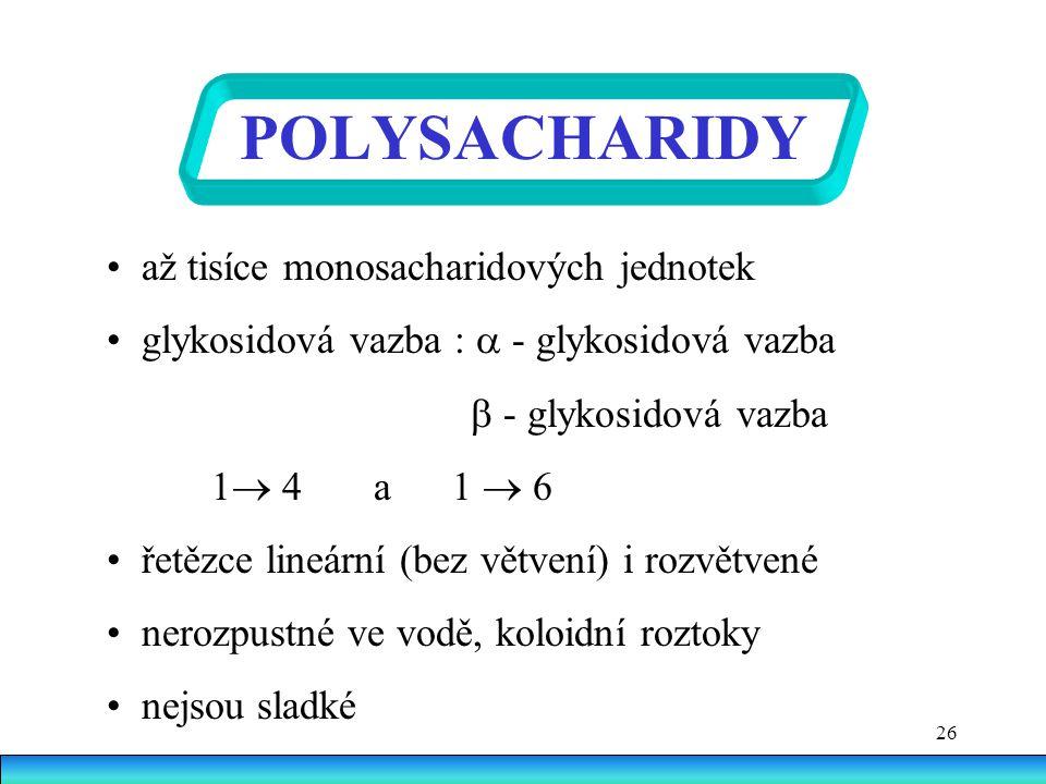 26 POLYSACHARIDY až tisíce monosacharidových jednotek glykosidová vazba :  - glykosidová vazba  - glykosidová vazba 1  4 a 1  6 řetězce lineární (bez větvení) i rozvětvené nerozpustné ve vodě, koloidní roztoky nejsou sladké