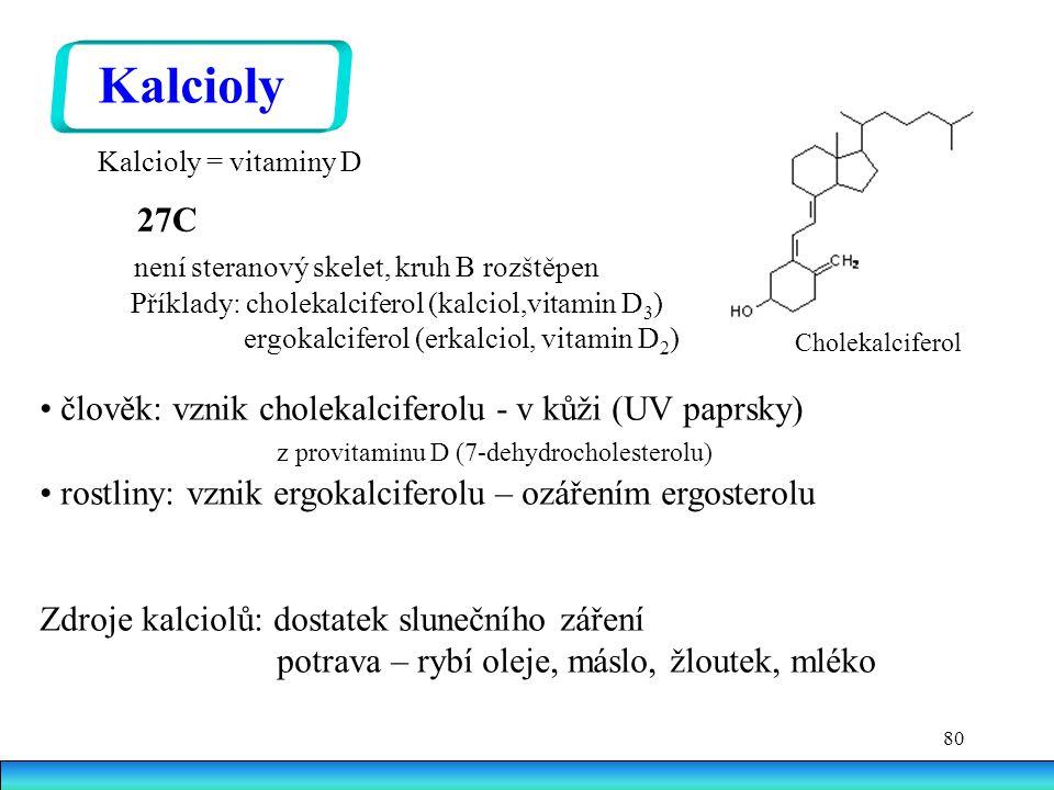 80 27C není steranový skelet, kruh B rozštěpen Příklady: cholekalciferol (kalciol,vitamin D 3 ) ergokalciferol (erkalciol, vitamin D 2 ) Kalcioly člověk: vznik cholekalciferolu - v kůži (UV paprsky) z provitaminu D (7-dehydrocholesterolu) rostliny: vznik ergokalciferolu – ozářením ergosterolu Zdroje kalciolů: dostatek slunečního záření potrava – rybí oleje, máslo, žloutek, mléko Cholekalciferol Kalcioly = vitaminy D