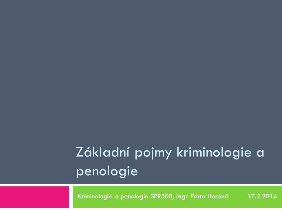 Základní pojmy kriminologie a penologie Kriminologie a penologie SPR508, Mgr. Petra Horová 17.2.2014