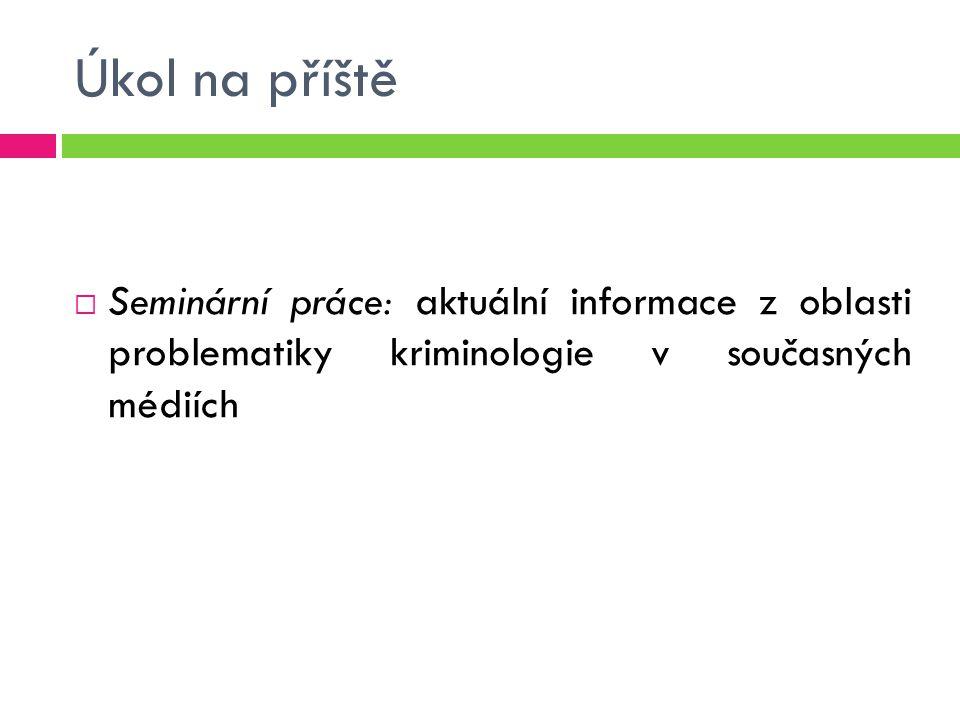 Úkol na příště  Seminární práce: aktuální informace z oblasti problematiky kriminologie v současných médiích