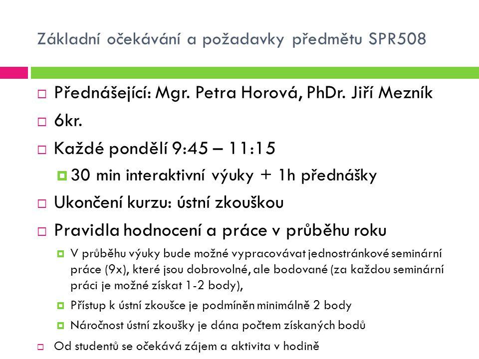 Základní očekávání a požadavky předmětu SPR508  Přednášející: Mgr. Petra Horová, PhDr. Jiří Mezník  6kr.  Každé pondělí 9:45 – 11:15  30 min inter