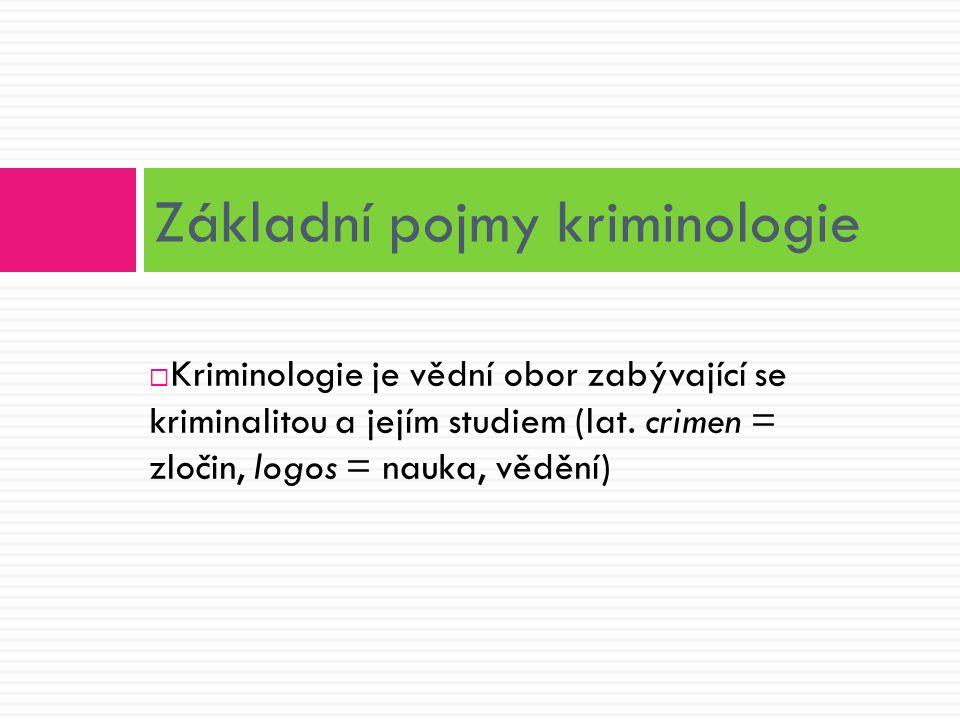  Kriminologie je vědní obor zabývající se kriminalitou a jejím studiem (lat. crimen = zločin, logos = nauka, vědění) Základní pojmy kriminologie