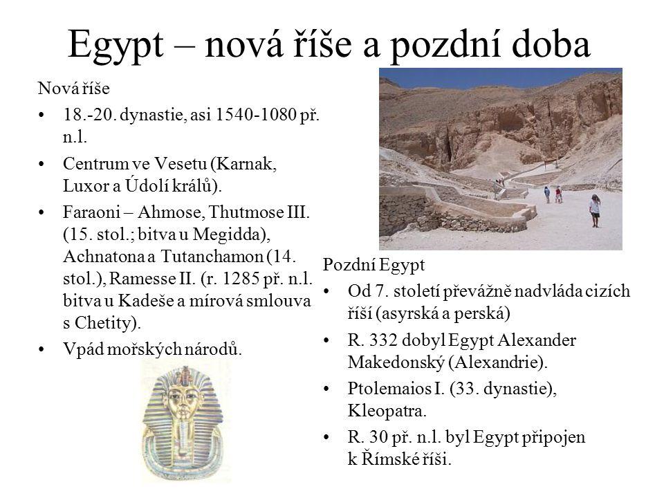 Egypt – nová říše a pozdní doba Nová říše 18.-20. dynastie, asi 1540-1080 př. n.l. Centrum ve Vesetu (Karnak, Luxor a Údolí králů). Faraoni – Ahmose,