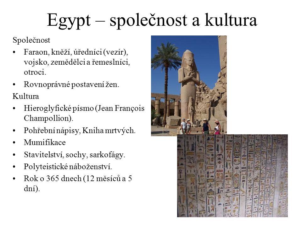 Egypt – společnost a kultura Společnost Faraon, kněží, úředníci (vezír), vojsko, zemědělci a řemeslníci, otroci. Rovnoprávné postavení žen. Kultura Hi
