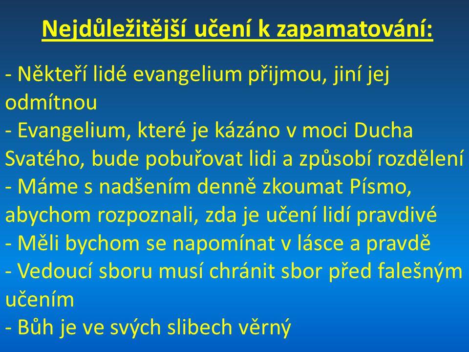 Nejdůležitější učení k zapamatování: - Někteří lidé evangelium přijmou, jiní jej odmítnou - Evangelium, které je kázáno v moci Ducha Svatého, bude pobuřovat lidi a způsobí rozdělení - Máme s nadšením denně zkoumat Písmo, abychom rozpoznali, zda je učení lidí pravdivé - Měli bychom se napomínat v lásce a pravdě - Vedoucí sboru musí chránit sbor před falešným učením - Bůh je ve svých slibech věrný