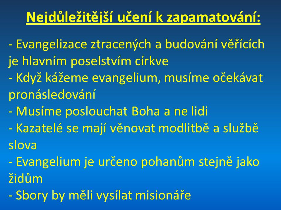 Nejdůležitější učení k zapamatování: - Evangelizace ztracených a budování věřících je hlavním poselstvím církve - Když kážeme evangelium, musíme očekávat pronásledování - Musíme poslouchat Boha a ne lidi - Kazatelé se mají věnovat modlitbě a službě slova - Evangelium je určeno pohanům stejně jako židům - Sbory by měli vysílat misionáře