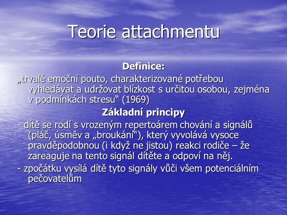 """Teorie attachmentu Definice: """"trvalé emoční pouto, charakterizované potřebou vyhledávat a udržovat blízkost s určitou osobou, zejména v podmínkách stresu (1969) Základní principy - dítě se rodí s vrozeným repertoárem chování a signálů (pláč, úsměv a """"broukání ), který vyvolává vysoce pravděpodobnou (i když ne jistou) reakci rodiče – že zareaguje na tento signál dítěte a odpoví na něj."""