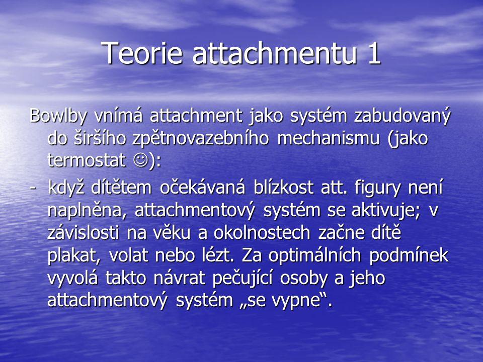 Teorie attachmentu 1 Bowlby vnímá attachment jako systém zabudovaný do širšího zpětnovazebního mechanismu (jako termostat ): - když dítětem očekávaná blízkost att.