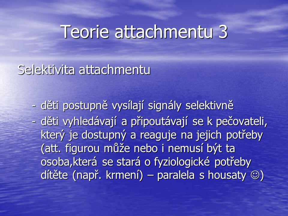 Teorie attachmentu 3 Selektivita attachmentu -děti postupně vysílají signály selektivně -děti vyhledávají a připoutávají se k pečovateli, který je dostupný a reaguje na jejich potřeby (att.