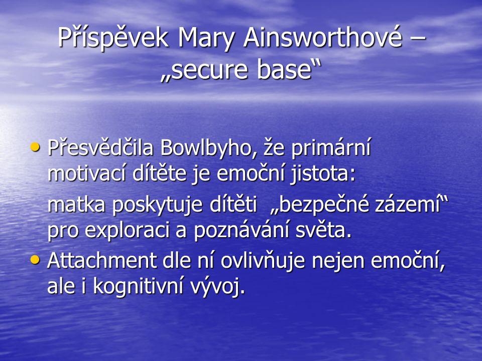"""Příspěvek Mary Ainsworthové – """"secure base Přesvědčila Bowlbyho, že primární motivací dítěte je emoční jistota: Přesvědčila Bowlbyho, že primární motivací dítěte je emoční jistota: matka poskytuje dítěti """"bezpečné zázemí pro exploraci a poznávání světa."""