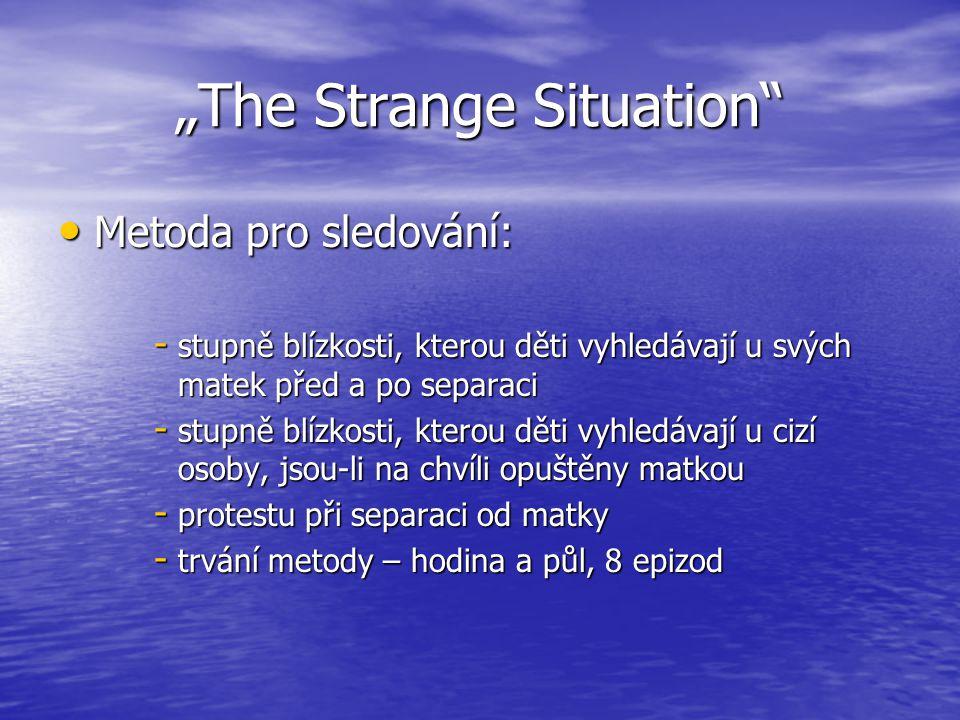"""""""The Strange Situation Metoda pro sledování: Metoda pro sledování: - stupně blízkosti, kterou děti vyhledávají u svých matek před a po separaci - stupně blízkosti, kterou děti vyhledávají u cizí osoby, jsou-li na chvíli opuštěny matkou - protestu při separaci od matky - trvání metody – hodina a půl, 8 epizod"""