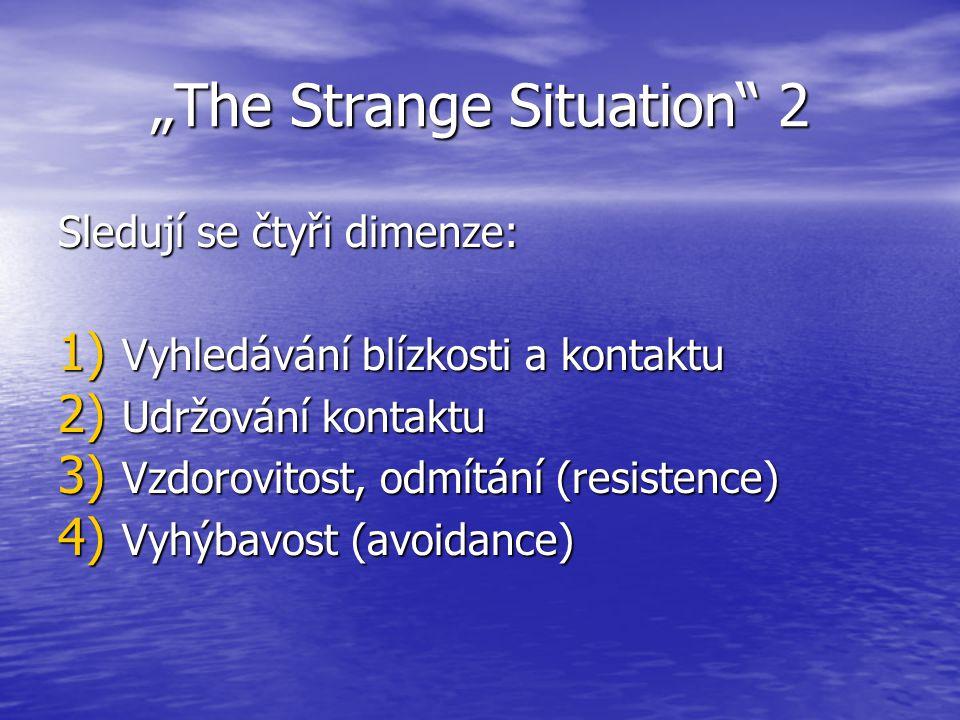 """""""The Strange Situation 2 Sledují se čtyři dimenze: 1) Vyhledávání blízkosti a kontaktu 2) Udržování kontaktu 3) Vzdorovitost, odmítání (resistence) 4) Vyhýbavost (avoidance)"""