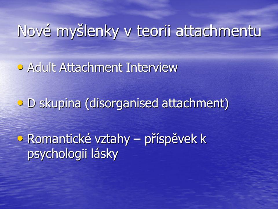Nové myšlenky v teorii attachmentu Adult Attachment Interview Adult Attachment Interview D skupina (disorganised attachment) D skupina (disorganised attachment) Romantické vztahy – příspěvek k psychologii lásky Romantické vztahy – příspěvek k psychologii lásky