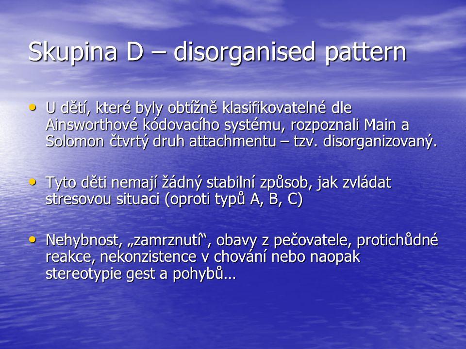 Skupina D – disorganised pattern U dětí, které byly obtížně klasifikovatelné dle Ainsworthové kódovacího systému, rozpoznali Main a Solomon čtvrtý druh attachmentu – tzv.