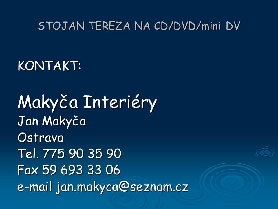 STOJAN TEREZA NA CD/DVD/mini DV KONTAKT: Makyča Interiéry Jan Makyča Ostrava Tel. 775 90 35 90 Fax 59 693 33 06 e-mail jan.makyca@seznam.cz
