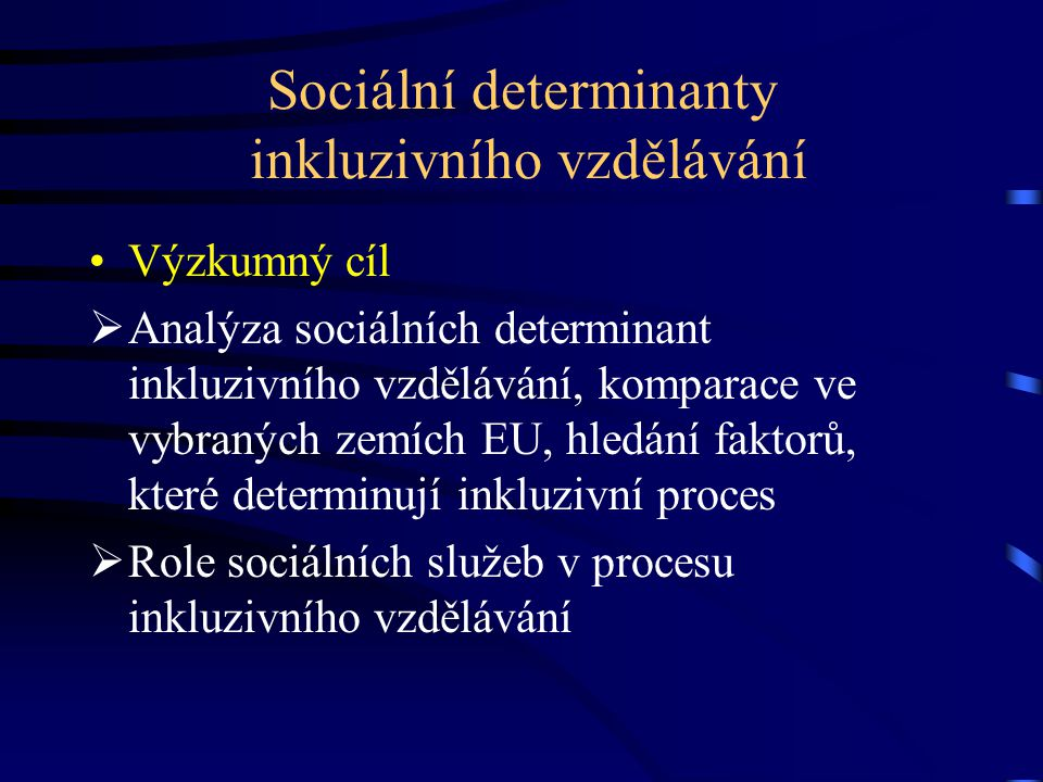 Sociální determinanty inkluzivního vzdělávání Výzkumný cíl  Analýza sociálních determinant inkluzivního vzdělávání, komparace ve vybraných zemích EU, hledání faktorů, které determinují inkluzivní proces  Role sociálních služeb v procesu inkluzivního vzdělávání