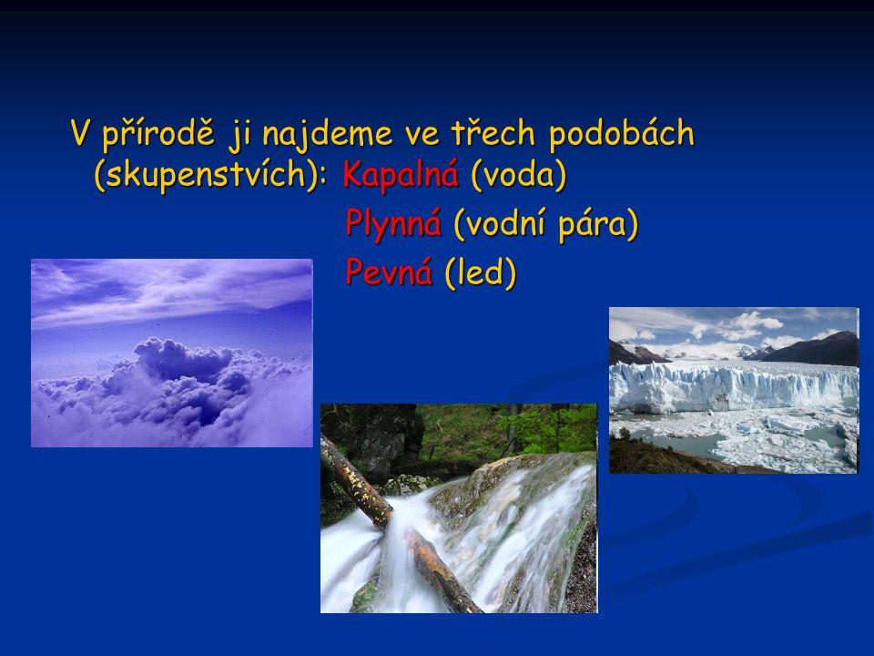 V přírodě ji najdeme ve třech podobách (skupenstvích): Kapalná (voda) V přírodě ji najdeme ve třech podobách (skupenstvích): Kapalná (voda) Plynná (vo
