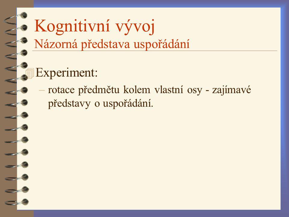 Kognitivní vývoj Názorná představa uspořádání 4 Experiment: –rotace předmětu kolem vlastní osy - zajímavé představy o uspořádání.