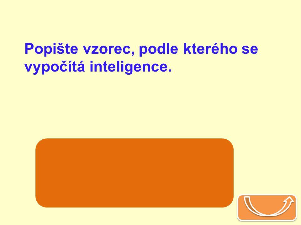 Popište vzorec, podle kterého se vypočítá inteligence. mentální věk IQ =x 100 chronologický