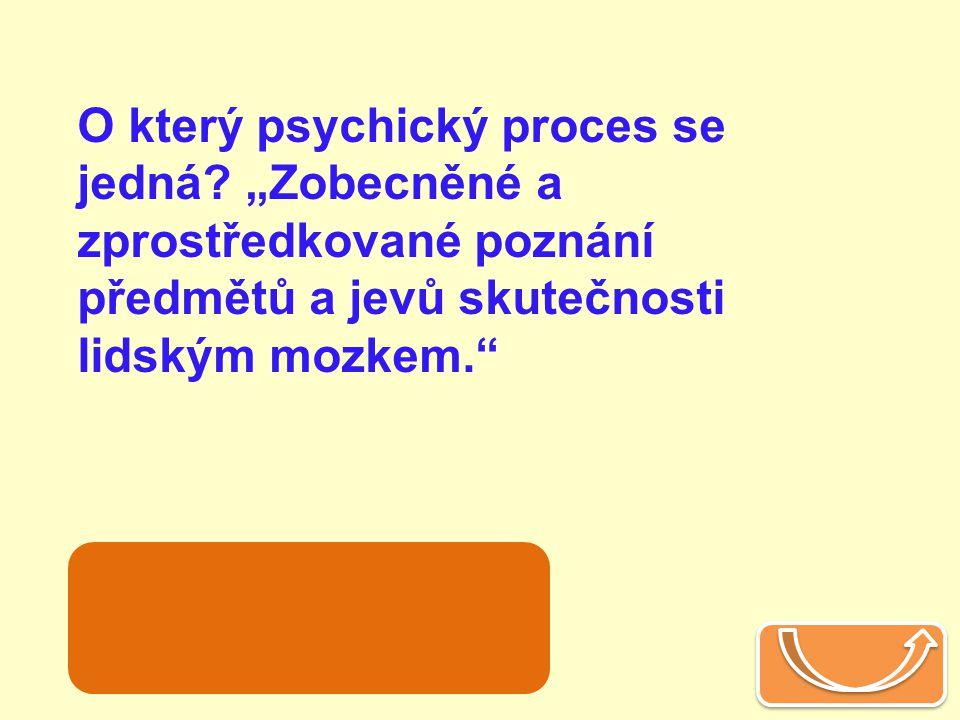 """O který psychický proces se jedná? """"Zobecněné a zprostředkované poznání předmětů a jevů skutečnosti lidským mozkem."""" myšlení"""
