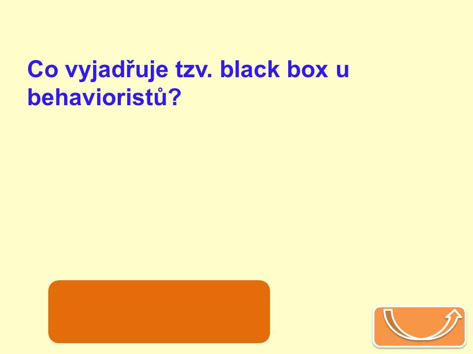 Co vyjadřuje tzv. black box u behavioristů? prožívání, kterým se nezabývají