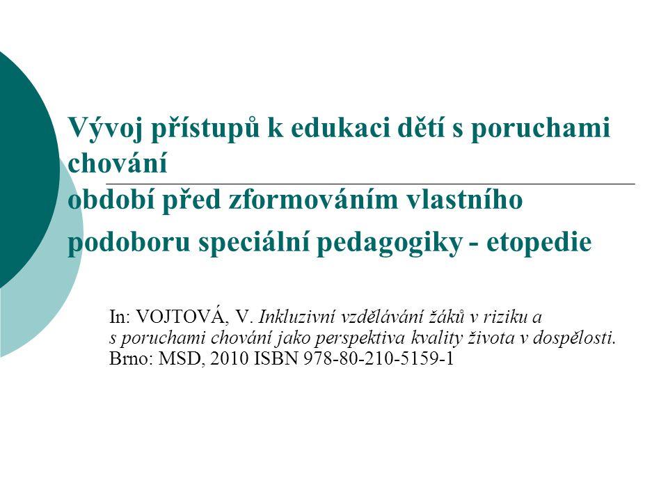 Vývoj přístupů k edukaci dětí s poruchami chování období před zformováním vlastního podoboru speciální pedagogiky - etopedie In: VOJTOVÁ, V. Inkluzivn