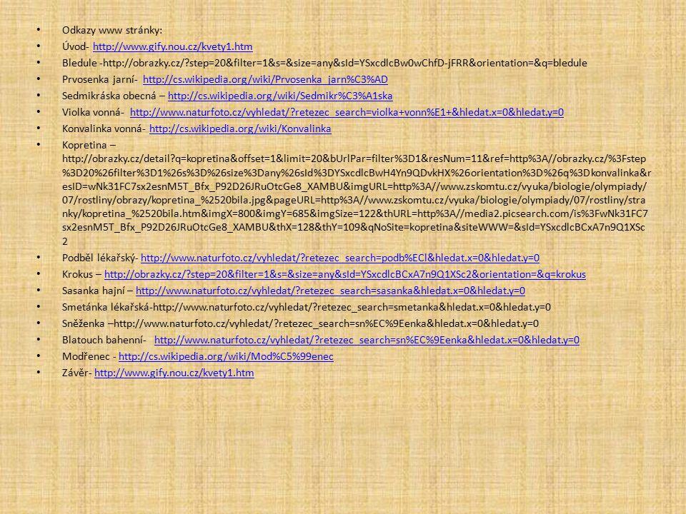 Odkazy www stránky: Úvod- http://www.gify.nou.cz/kvety1.htmhttp://www.gify.nou.cz/kvety1.htm Bledule -http://obrazky.cz/?step=20&filter=1&s=&size=any&sId=YSxcdlcBw0wChfD-jFRR&orientation=&q=bledule Prvosenka jarní- http://cs.wikipedia.org/wiki/Prvosenka_jarn%C3%ADhttp://cs.wikipedia.org/wiki/Prvosenka_jarn%C3%AD Sedmikráska obecná – http://cs.wikipedia.org/wiki/Sedmikr%C3%A1skahttp://cs.wikipedia.org/wiki/Sedmikr%C3%A1ska Violka vonná- http://www.naturfoto.cz/vyhledat/?retezec_search=violka+vonn%E1+&hledat.x=0&hledat.y=0http://www.naturfoto.cz/vyhledat/?retezec_search=violka+vonn%E1+&hledat.x=0&hledat.y=0 Konvalinka vonná- http://cs.wikipedia.org/wiki/Konvalinkahttp://cs.wikipedia.org/wiki/Konvalinka Kopretina – http://obrazky.cz/detail?q=kopretina&offset=1&limit=20&bUrlPar=filter%3D1&resNum=11&ref=http%3A//obrazky.cz/%3Fstep %3D20%26filter%3D1%26s%3D%26size%3Dany%26sId%3DYSxcdlcBwH4Yn9QDvkHX%26orientation%3D%26q%3Dkonvalinka&r esID=wNk31FC7sx2esnM5T_Bfx_P92D26JRuOtcGe8_XAMBU&imgURL=http%3A//www.zskomtu.cz/vyuka/biologie/olympiady/ 07/rostliny/obrazy/kopretina_%2520bila.jpg&pageURL=http%3A//www.zskomtu.cz/vyuka/biologie/olympiady/07/rostliny/stra nky/kopretina_%2520bila.htm&imgX=800&imgY=685&imgSize=122&thURL=http%3A//media2.picsearch.com/is%3FwNk31FC7 sx2esnM5T_Bfx_P92D26JRuOtcGe8_XAMBU&thX=128&thY=109&qNoSite=kopretina&siteWWW=&sId=YSxcdlcBCxA7n9Q1XSc 2 Podběl lékařský- http://www.naturfoto.cz/vyhledat/?retezec_search=podb%ECl&hledat.x=0&hledat.y=0http://www.naturfoto.cz/vyhledat/?retezec_search=podb%ECl&hledat.x=0&hledat.y=0 Krokus – http://obrazky.cz/?step=20&filter=1&s=&size=any&sId=YSxcdlcBCxA7n9Q1XSc2&orientation=&q=krokushttp://obrazky.cz/?step=20&filter=1&s=&size=any&sId=YSxcdlcBCxA7n9Q1XSc2&orientation=&q=krokus Sasanka hajní – http://www.naturfoto.cz/vyhledat/?retezec_search=sasanka&hledat.x=0&hledat.y=0http://www.naturfoto.cz/vyhledat/?retezec_search=sasanka&hledat.x=0&hledat.y=0 Smetánka lékařská-http://www.naturfoto.cz/vyhledat/?retezec_search=smetanka