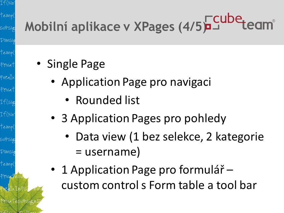 Mobilní aplikace v XPages (4/5) Single Page Application Page pro navigaci Rounded list 3 Application Pages pro pohledy Data view (1 bez selekce, 2 kategorie = username) 1 Application Page pro formulář – custom control s Form table a tool bar