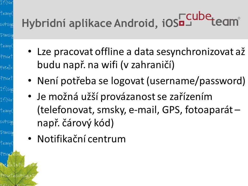 Hybridní aplikace Android, iOS Lze pracovat offline a data sesynchronizovat až budu např.