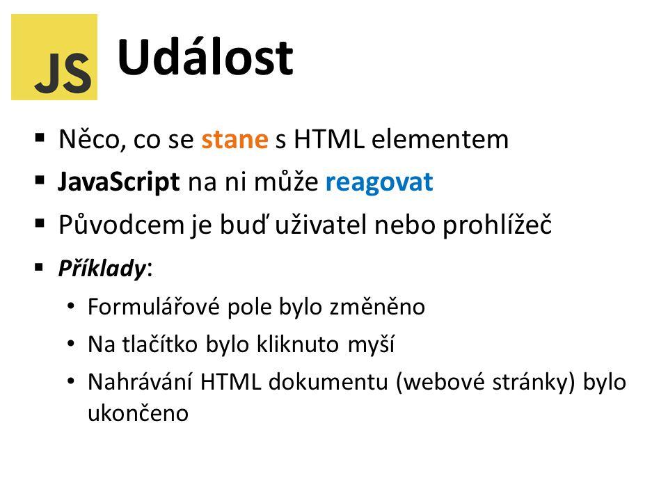 Událost  Něco, co se stane s HTML elementem  JavaScript na ni může reagovat  Původcem je buď uživatel nebo prohlížeč  Příklady : Formulářové pole bylo změněno Na tlačítko bylo kliknuto myší Nahrávání HTML dokumentu (webové stránky) bylo ukončeno