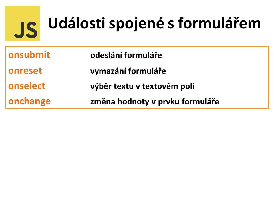 Události spojené s formulářem onsubmit odeslání formuláře onreset vymazání formuláře onselect výběr textu v textovém poli onchange změna hodnoty v prvku formuláře