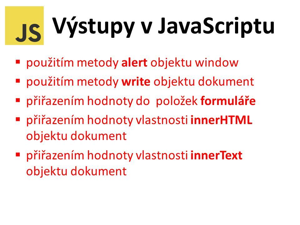 Výstupy v JavaScriptu  použitím metody alert objektu window  použitím metody write objektu dokument  přiřazením hodnoty do položek formuláře  přiřazením hodnoty vlastnosti innerHTML objektu dokument  přiřazením hodnoty vlastnosti innerText objektu dokument