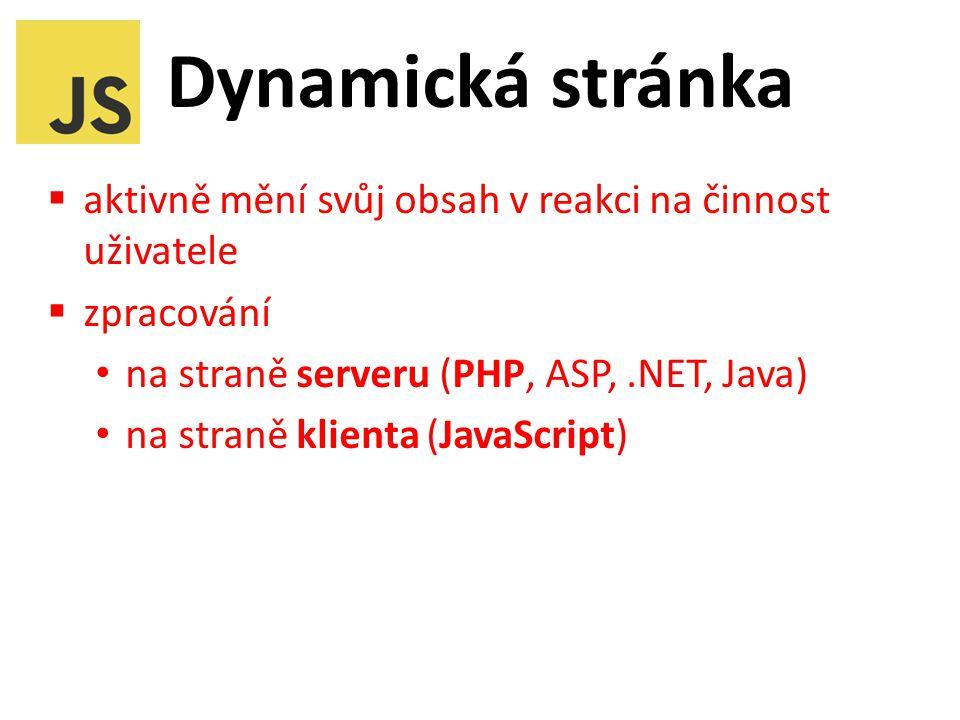 Dynamická stránka  aktivně mění svůj obsah v reakci na činnost uživatele  zpracování na straně serveru (PHP, ASP,.NET, Java) na straně klienta (JavaScript)