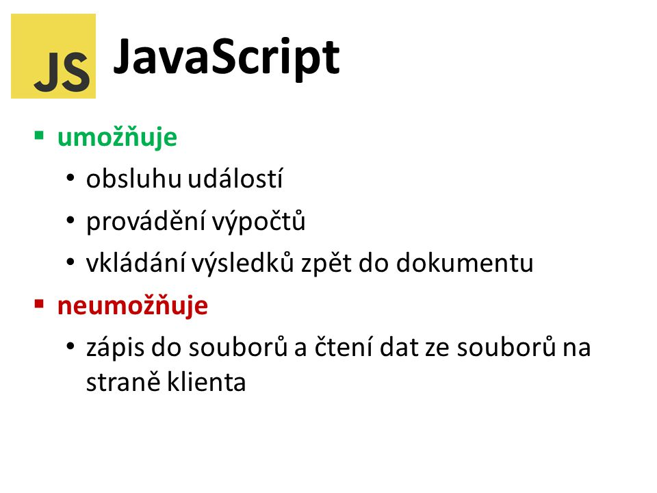 JavaScript  umožňuje obsluhu událostí provádění výpočtů vkládání výsledků zpět do dokumentu  neumožňuje zápis do souborů a čtení dat ze souborů na straně klienta