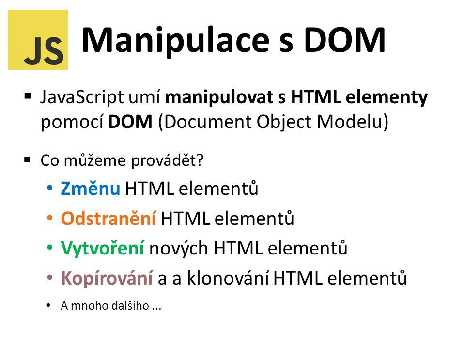 Manipulace s DOM  JavaScript umí manipulovat s HTML elementy pomocí DOM (Document Object Modelu)  Co můžeme provádět.
