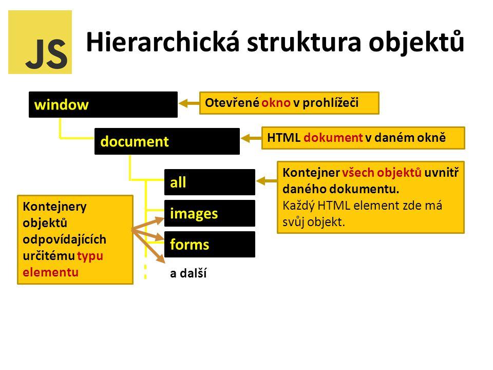 Hierarchická struktura objektů Kontejnery objektů odpovídajících určitému typu elementu document all forms images a další Otevřené okno v prohlížeči HTML dokument v daném okně Kontejner všech objektů uvnitř daného dokumentu.