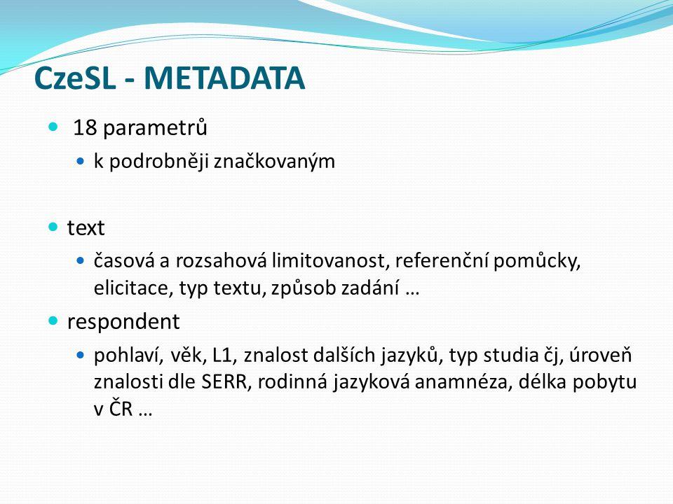 CzeSL - METADATA 18 parametrů k podrobněji značkovaným text časová a rozsahová limitovanost, referenční pomůcky, elicitace, typ textu, způsob zadání … respondent pohlaví, věk, L1, znalost dalších jazyků, typ studia čj, úroveň znalosti dle SERR, rodinná jazyková anamnéza, délka pobytu v ČR …