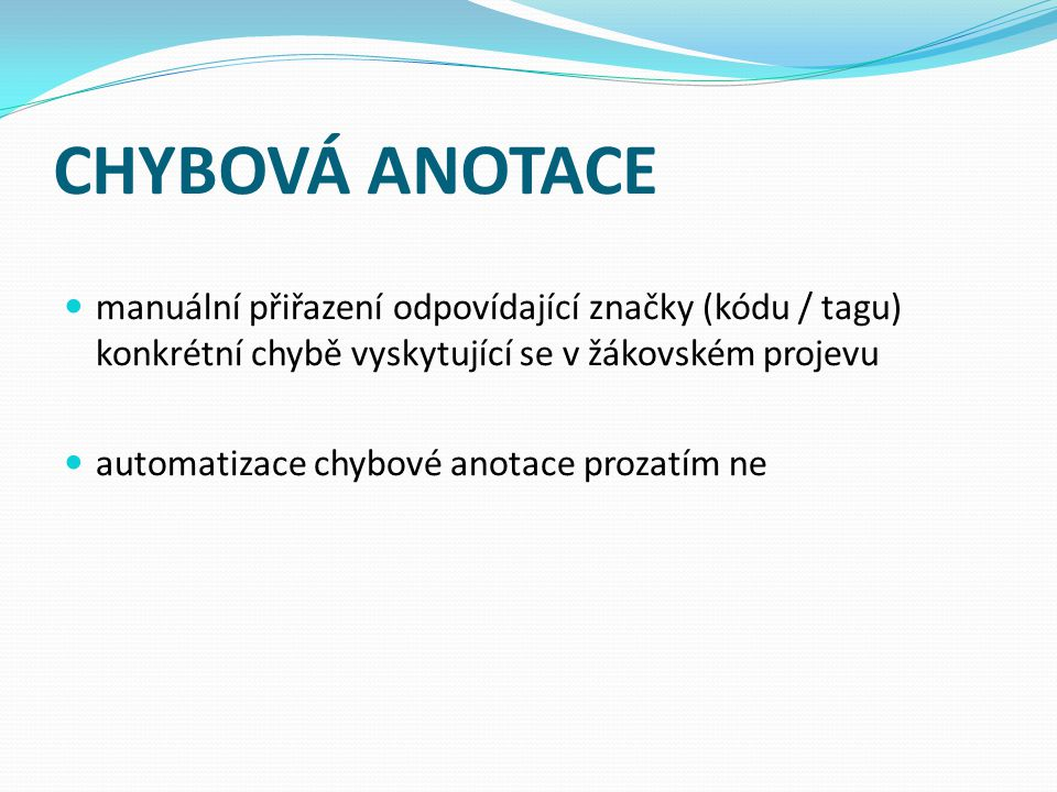 CHYBOVÁ ANOTACE manuální přiřazení odpovídající značky (kódu / tagu) konkrétní chybě vyskytující se v žákovském projevu automatizace chybové anotace prozatím ne