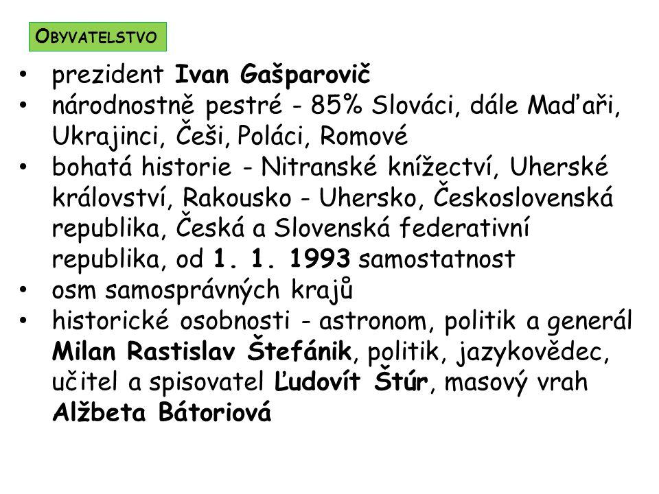 prezident Ivan Gašparovič národnostně pestré - 85% Slováci, dále Maďaři, Ukrajinci, Češi, Poláci, Romové bohatá historie - Nitranské knížectví, Uherské království, Rakousko - Uhersko, Československá republika, Česká a Slovenská federativní republika, od 1.