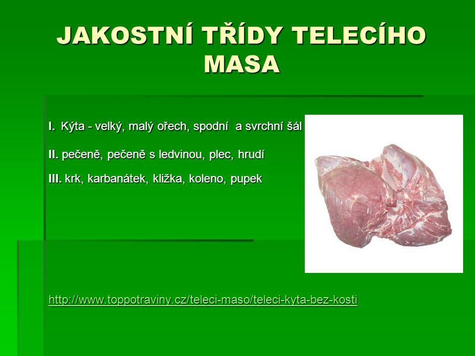 JAKOSTNÍ TŘÍDY TELECÍHO MASA I. Kýta - velký, malý ořech, spodní a svrchní šál II. pečeně, pečeně s ledvinou, plec, hrudí III. krk, karbanátek, kližka