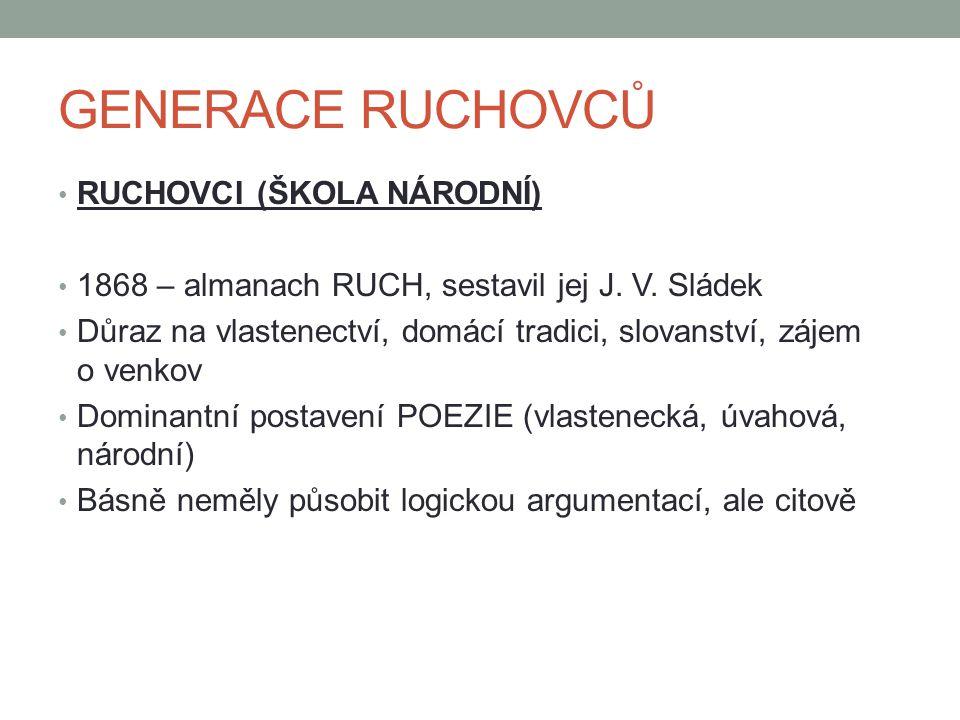 GENERACE RUCHOVCŮ RUCHOVCI (ŠKOLA NÁRODNÍ) 1868 – almanach RUCH, sestavil jej J. V. Sládek Důraz na vlastenectví, domácí tradici, slovanství, zájem o
