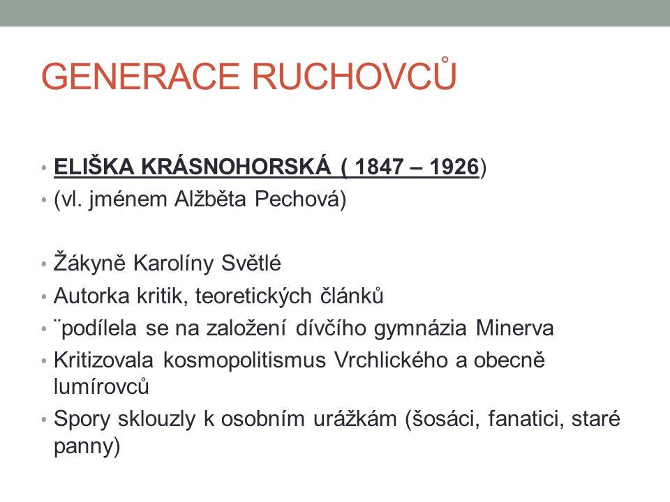GENERACE RUCHOVCŮ ELIŠKA KRÁSNOHORSKÁ ( 1847 – 1926) (vl. jménem Alžběta Pechová) Žákyně Karolíny Světlé Autorka kritik, teoretických článků ¨podílela