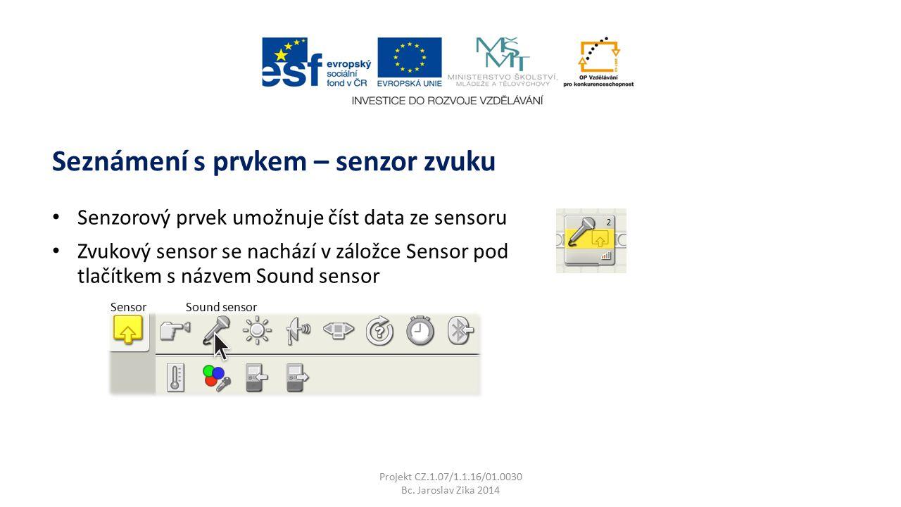 Projekt CZ.1.07/1.1.16/01.0030 Bc. Jaroslav Zika 2014 Seznámení s prvkem – senzor zvuku SensorSound sensor Senzorový prvek umožnuje číst data ze senso