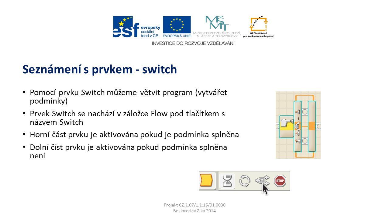 Seznámení s prvkem - switch Projekt CZ.1.07/1.1.16/01.0030 Bc. Jaroslav Zika 2014 Pomocí prvku Switch můžeme větvit program (vytvářet podmínky) Prvek